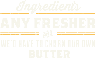 Ingredients any fresher and we'd have to churn our own butter